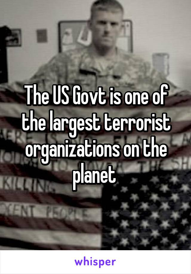 The US Govt is one of the largest terrorist organizations on the planet