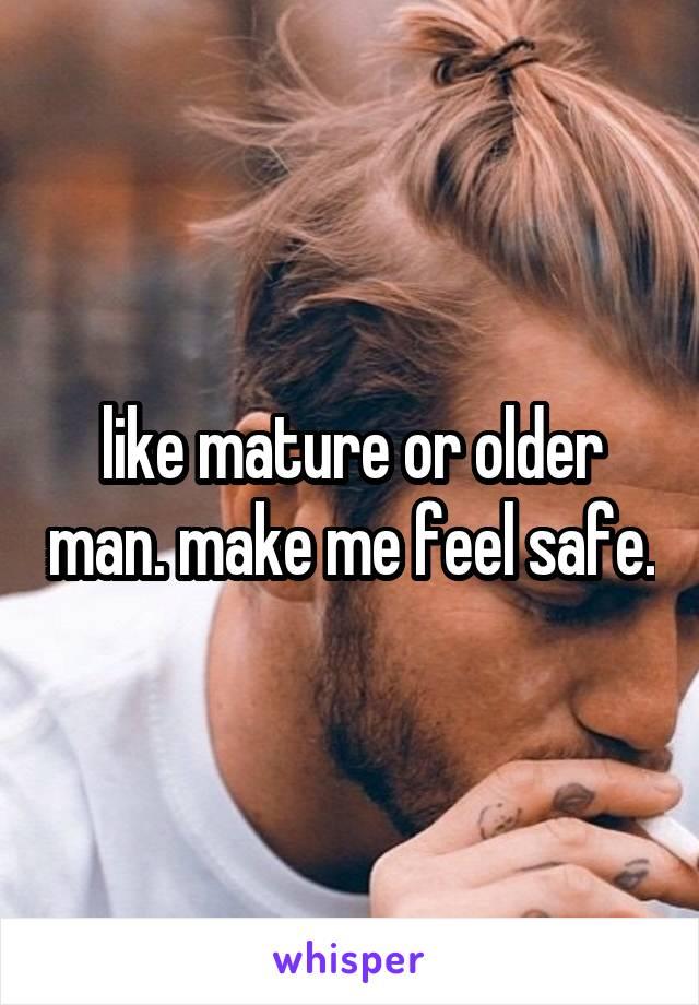 like mature or older man. make me feel safe.