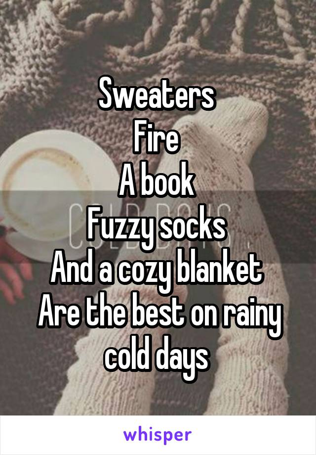 Sweaters  Fire  A book  Fuzzy socks  And a cozy blanket  Are the best on rainy cold days