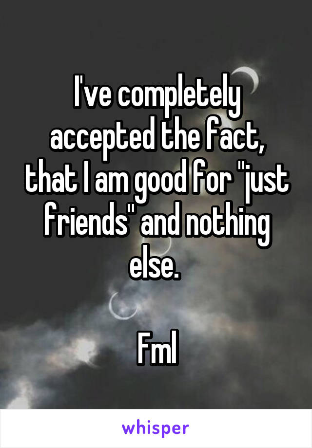 """I've completely accepted the fact, that I am good for """"just friends"""" and nothing else.   Fml"""