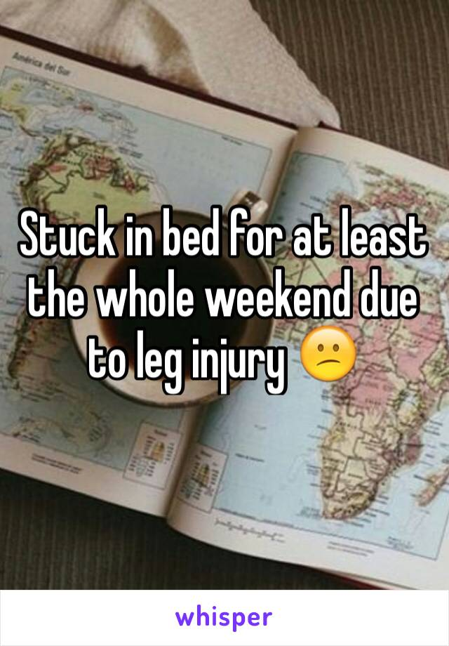Stuck in bed for at least the whole weekend due to leg injury 😕