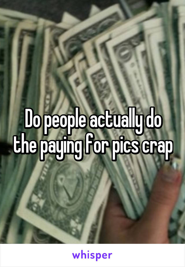 Do people actually do the paying for pics crap