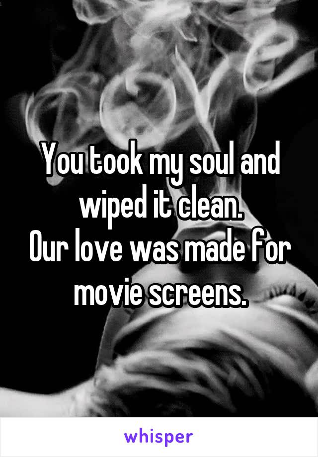You took my soul and wiped it clean. Our love was made for movie screens.