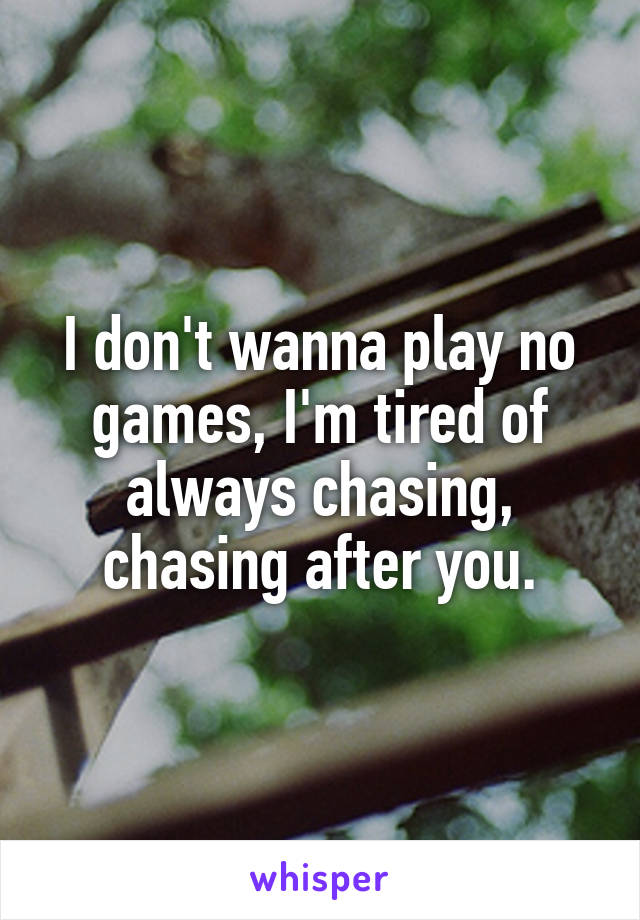 I don't wanna play no games, I'm tired of always chasing, chasing after you.