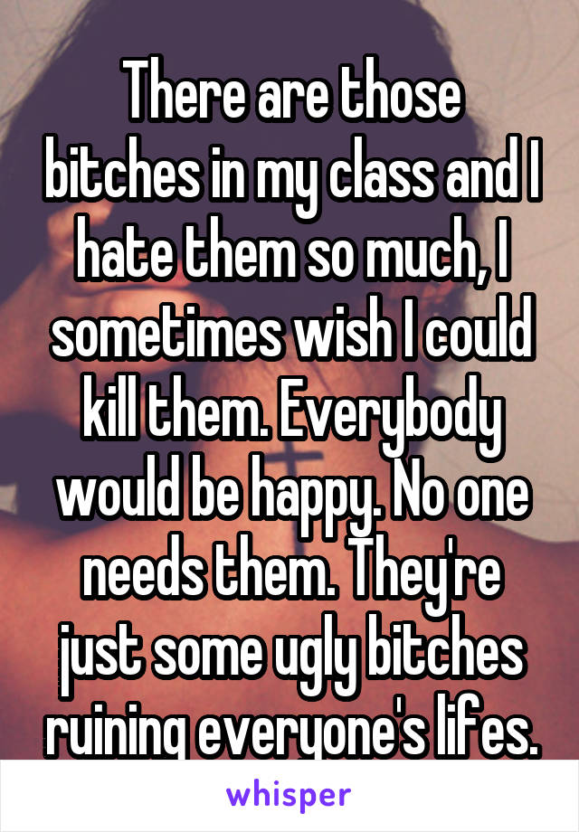 There are those bitches in my class and I hate them so much, I sometimes wish I could kill them. Everybody would be happy. No one needs them. They're just some ugly bitches ruining everyone's lifes.