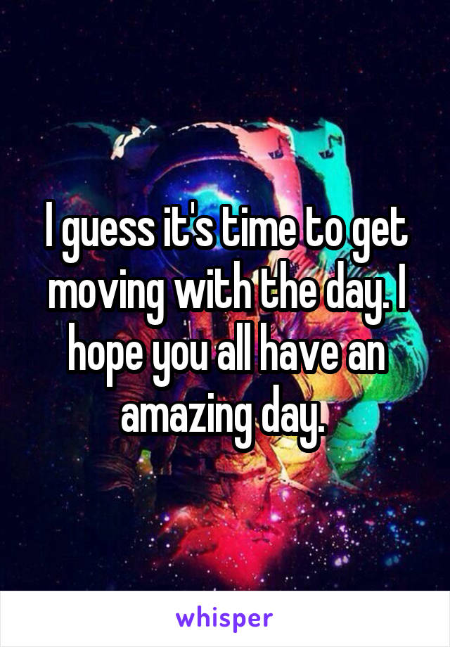 I guess it's time to get moving with the day. I hope you all have an amazing day.