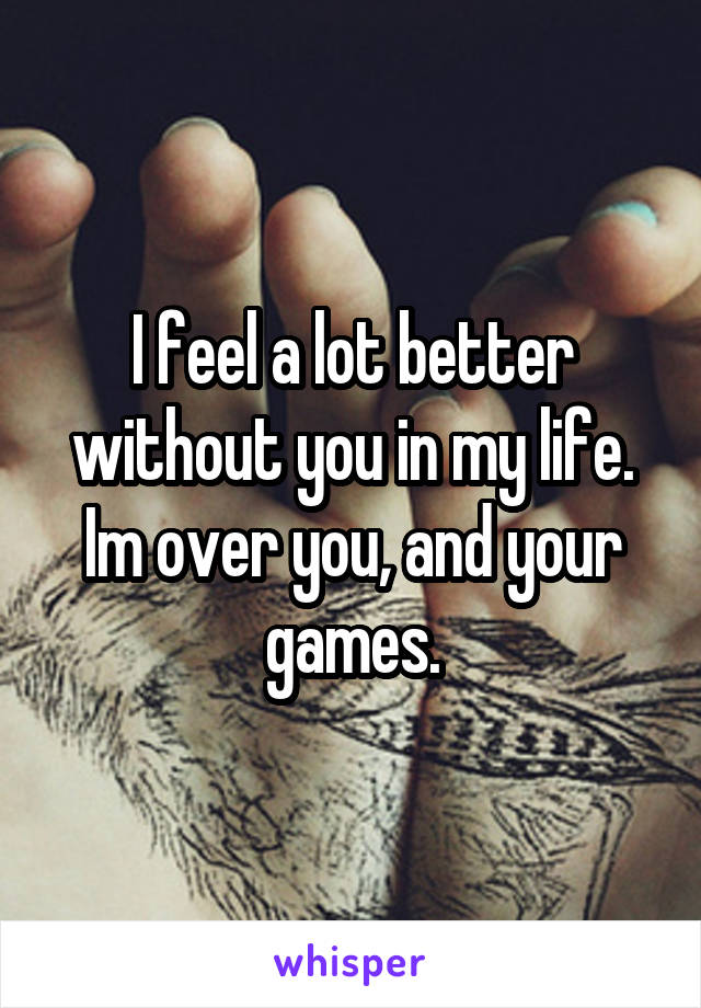 I feel a lot better without you in my life. Im over you, and your games.