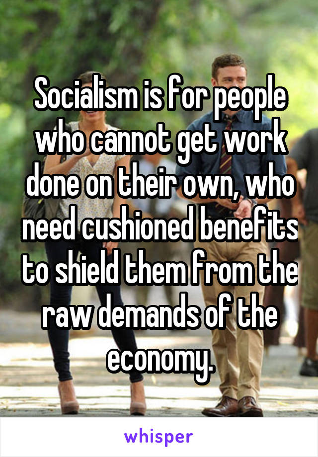 Socialism is for people who cannot get work done on their own, who need cushioned benefits to shield them from the raw demands of the economy.