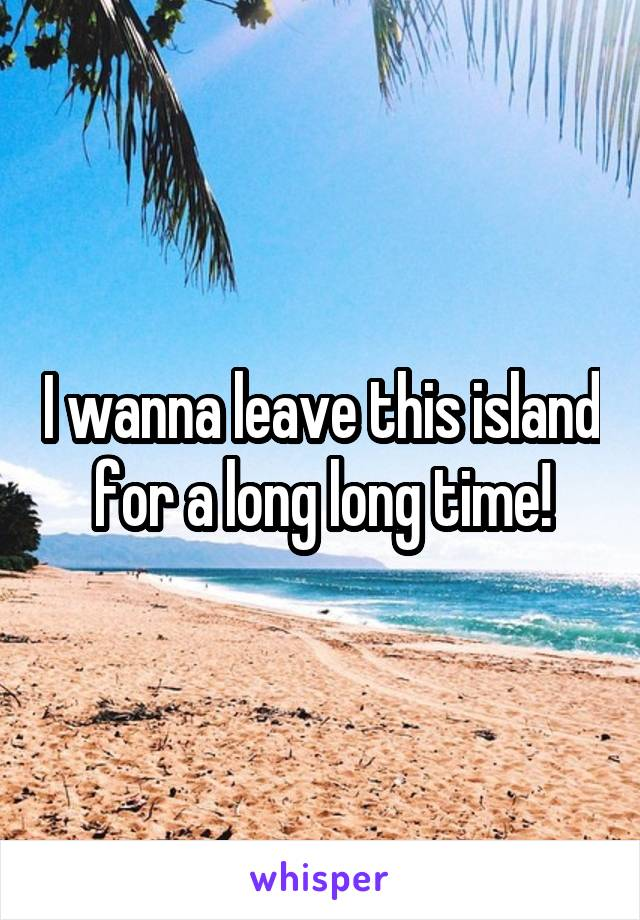 I wanna leave this island for a long long time!