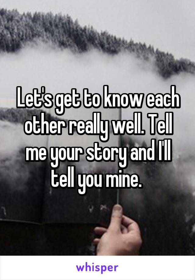 Let's get to know each other really well. Tell me your story and I'll tell you mine.
