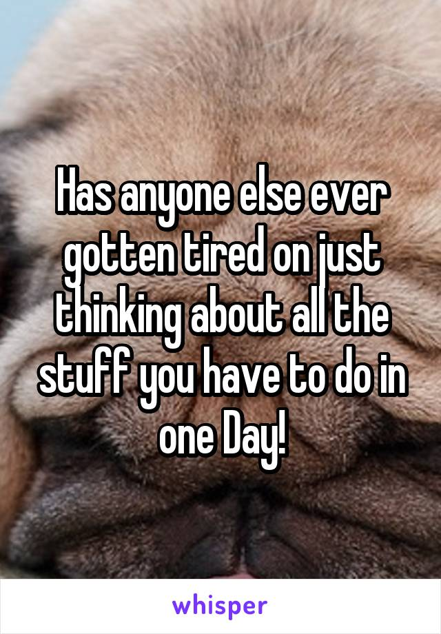 Has anyone else ever gotten tired on just thinking about all the stuff you have to do in one Day!