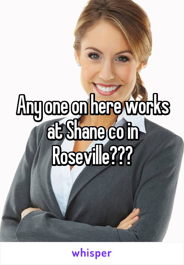 Any one on here works at Shane co in Roseville???