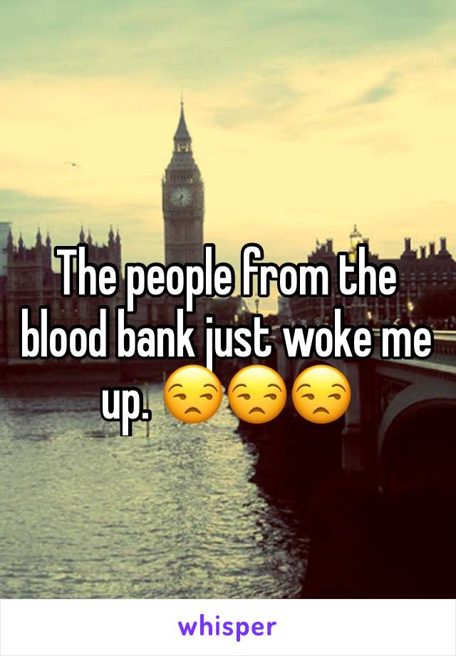 The people from the blood bank just woke me up. 😒😒😒