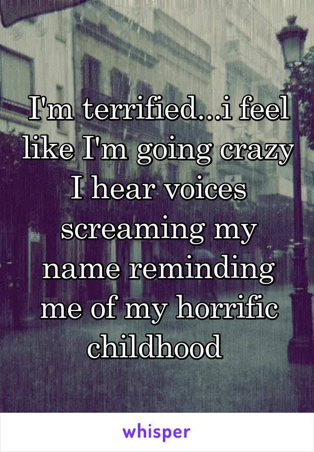 I'm terrified...i feel like I'm going crazy I hear voices screaming my name reminding me of my horrific childhood