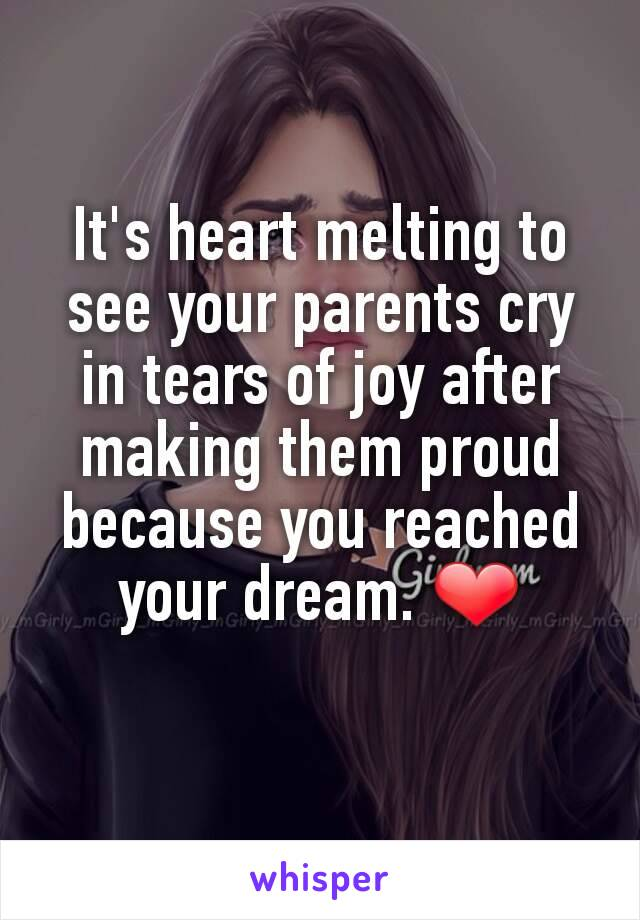 It's heart melting to see your parents cry in tears of joy after making them proud because you reached your dream. ❤