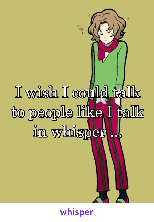 I wish I could talk to people like I talk in whisper ...