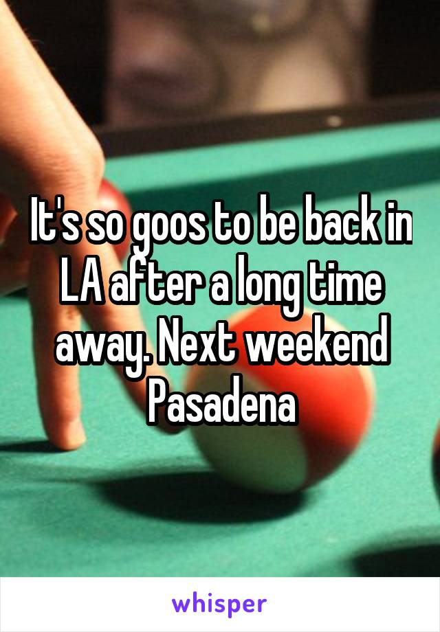 It's so goos to be back in LA after a long time away. Next weekend Pasadena