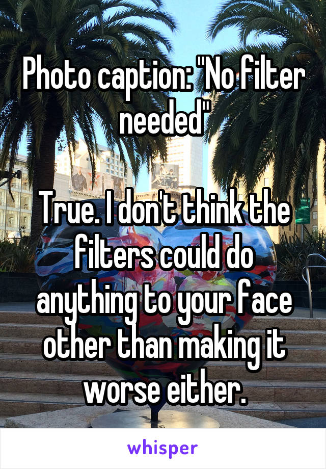 """Photo caption: """"No filter needed""""  True. I don't think the filters could do anything to your face other than making it worse either."""