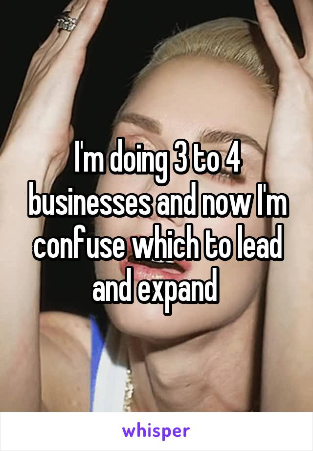 I'm doing 3 to 4 businesses and now I'm confuse which to lead and expand