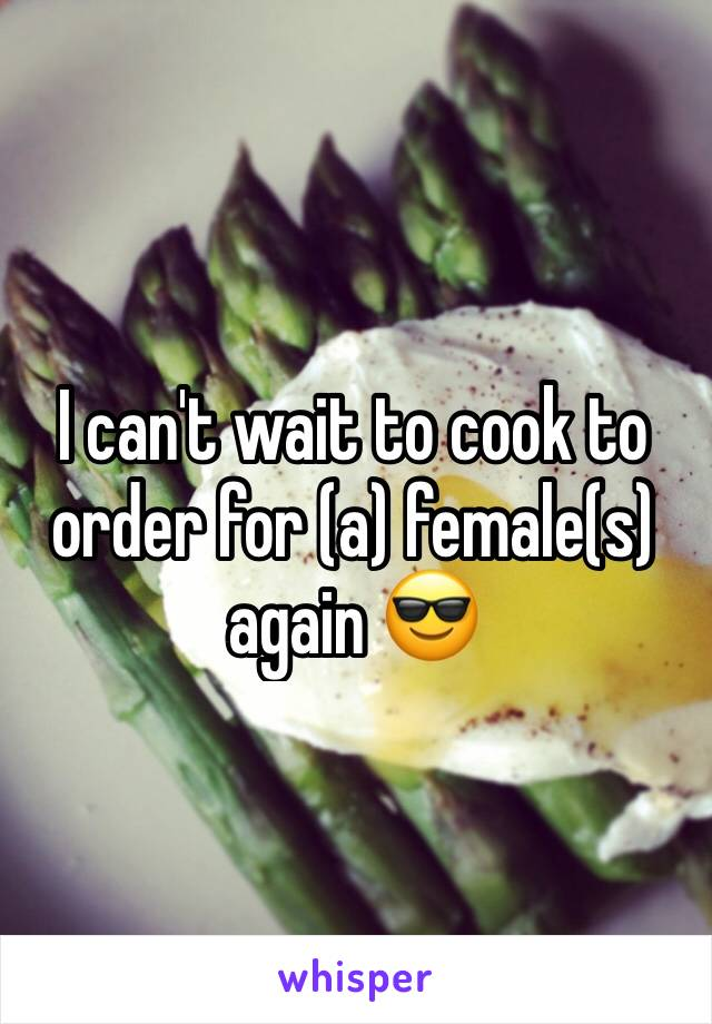I can't wait to cook to order for (a) female(s) again 😎