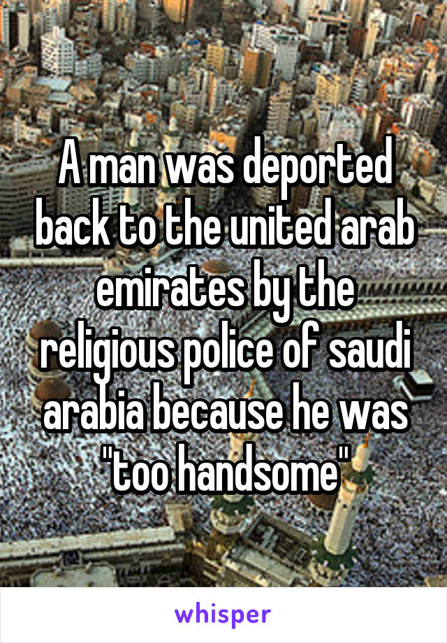 """A man was deported back to the united arab emirates by the religious police of saudi arabia because he was """"too handsome"""""""