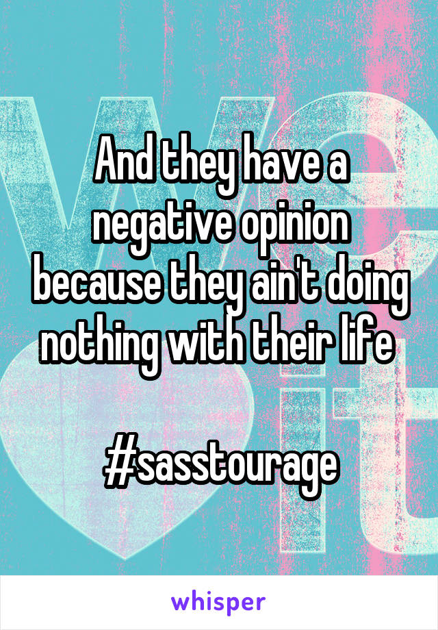 And they have a negative opinion because they ain't doing nothing with their life   #sasstourage