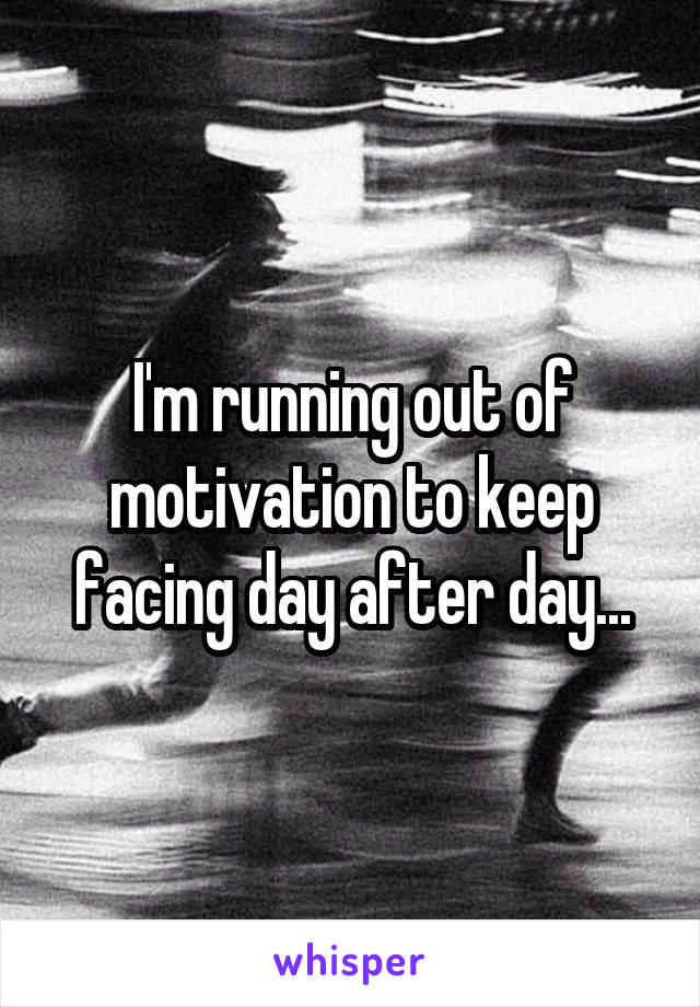 I'm running out of motivation to keep facing day after day...
