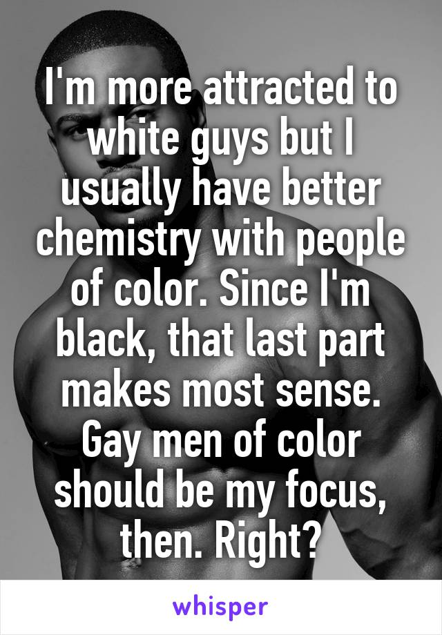 I'm more attracted to white guys but I usually have better chemistry with people of color. Since I'm black, that last part makes most sense. Gay men of color should be my focus, then. Right?