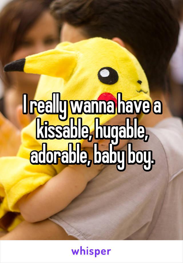 I really wanna have a kissable, hugable, adorable, baby boy.