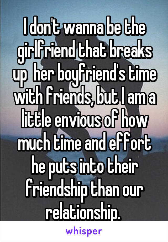 I don't wanna be the girlfriend that breaks up  her boyfriend's time with friends, but I am a little envious of how much time and effort he puts into their friendship than our relationship.