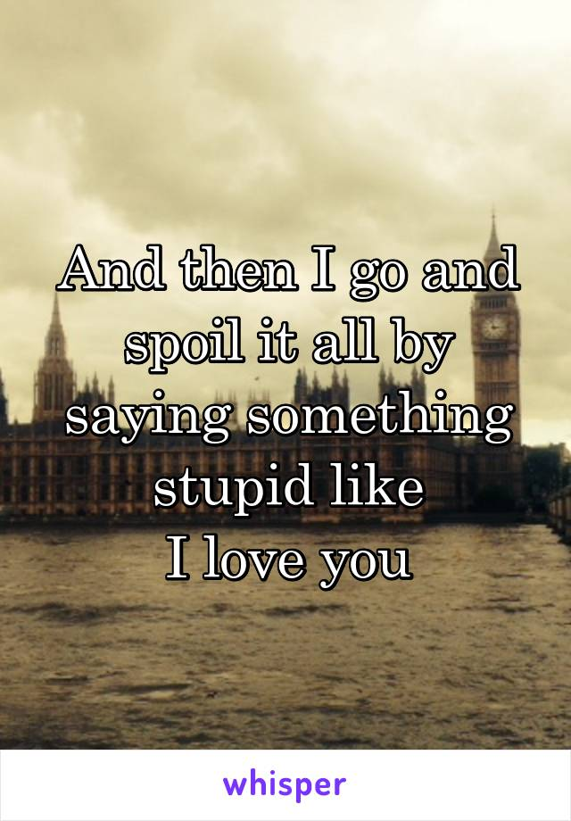 And then I go and spoil it all by saying something stupid like I love you