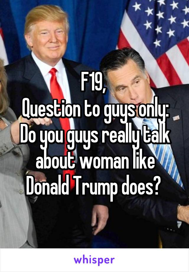 F19,  Question to guys only: Do you guys really talk about woman like Donald Trump does?