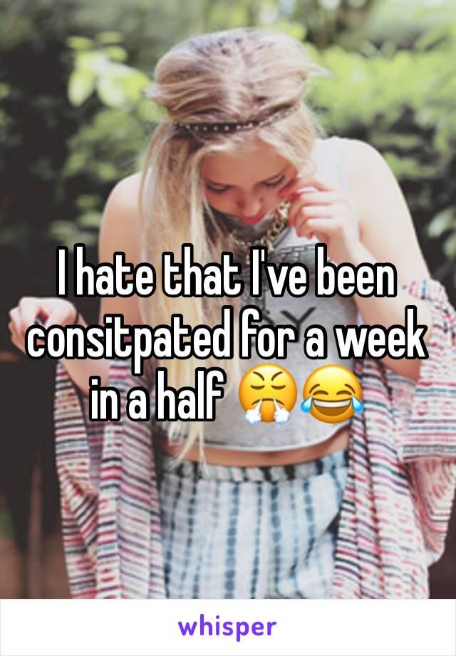 I hate that I've been consitpated for a week in a half 😤😂