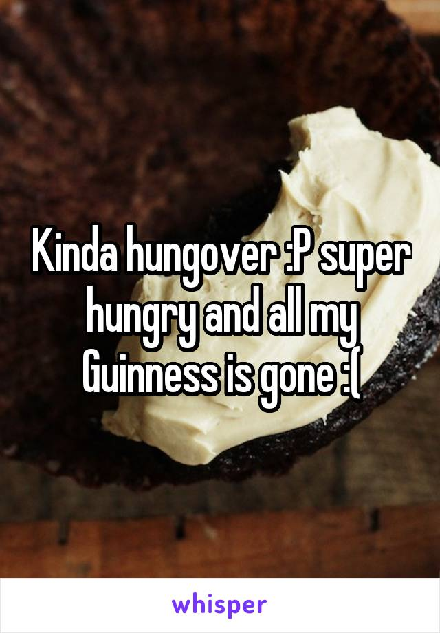 Kinda hungover :P super hungry and all my Guinness is gone :(
