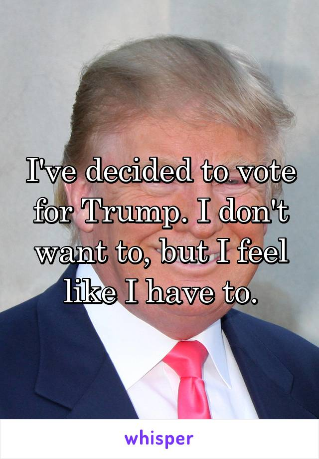 I've decided to vote for Trump. I don't want to, but I feel like I have to.