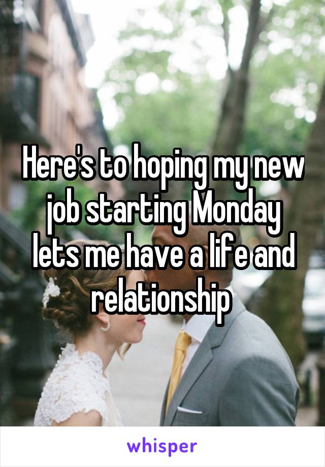 Here's to hoping my new job starting Monday lets me have a life and relationship