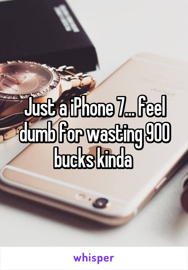 Just a iPhone 7... feel dumb for wasting 900 bucks kinda