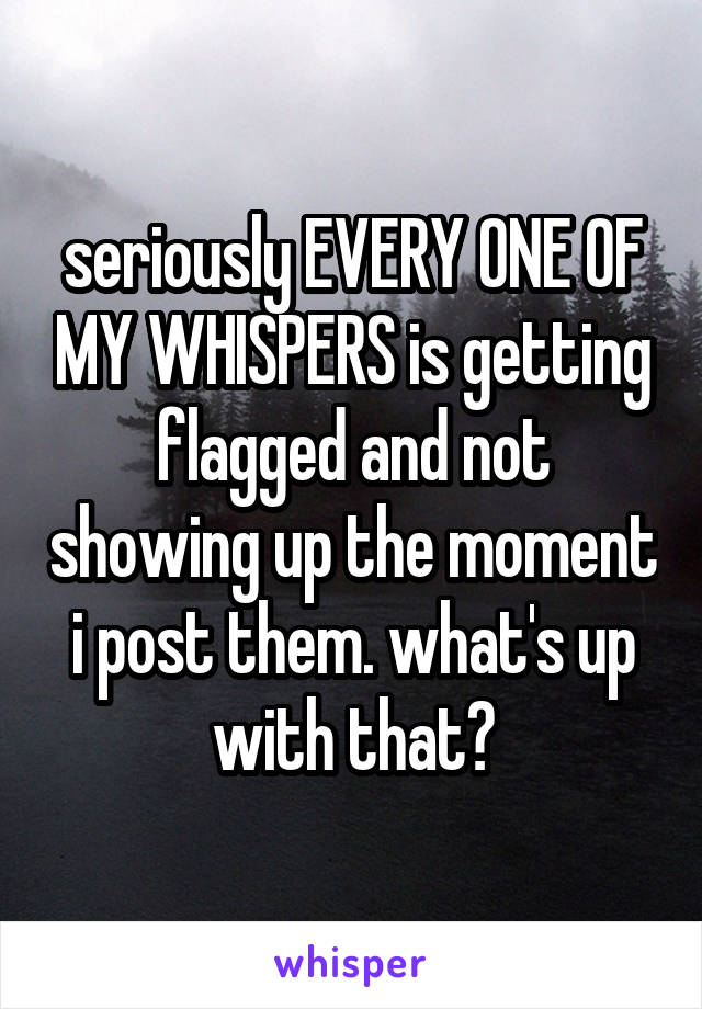seriously EVERY ONE OF MY WHISPERS is getting flagged and not showing up the moment i post them. what's up with that?