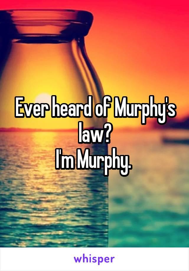 Ever heard of Murphy's law? I'm Murphy.