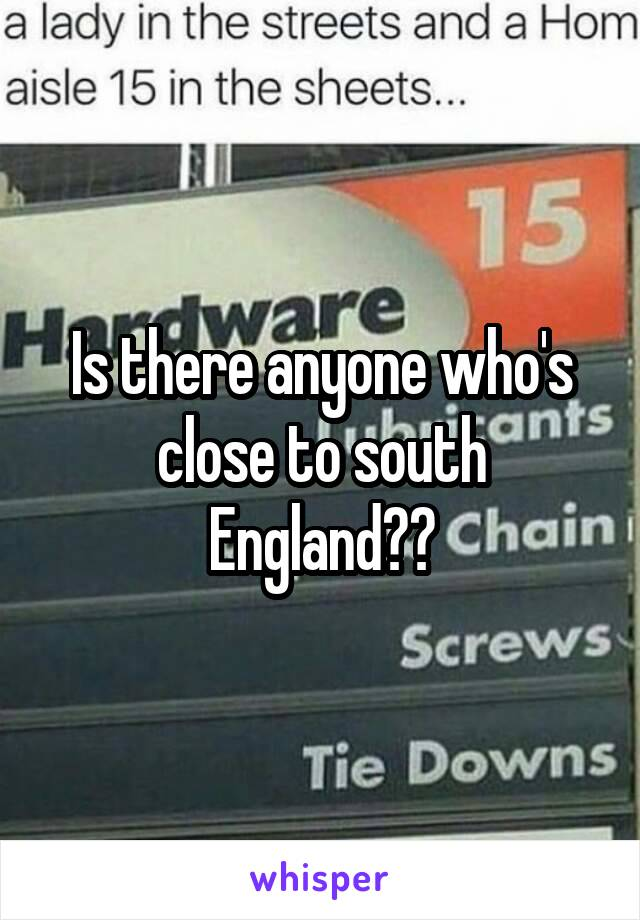 Is there anyone who's close to south England??