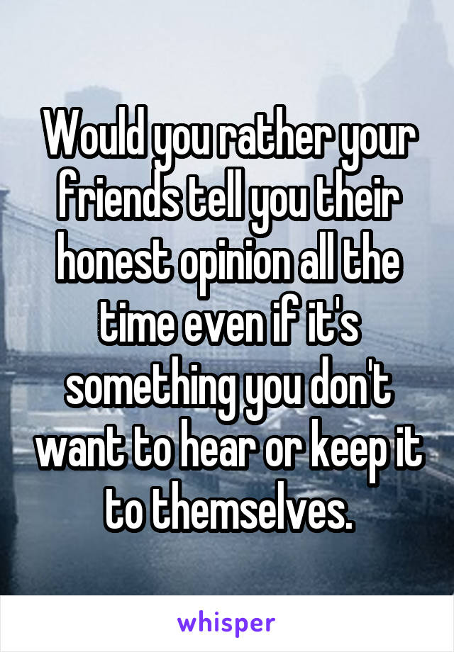 Would you rather your friends tell you their honest opinion all the time even if it's something you don't want to hear or keep it to themselves.