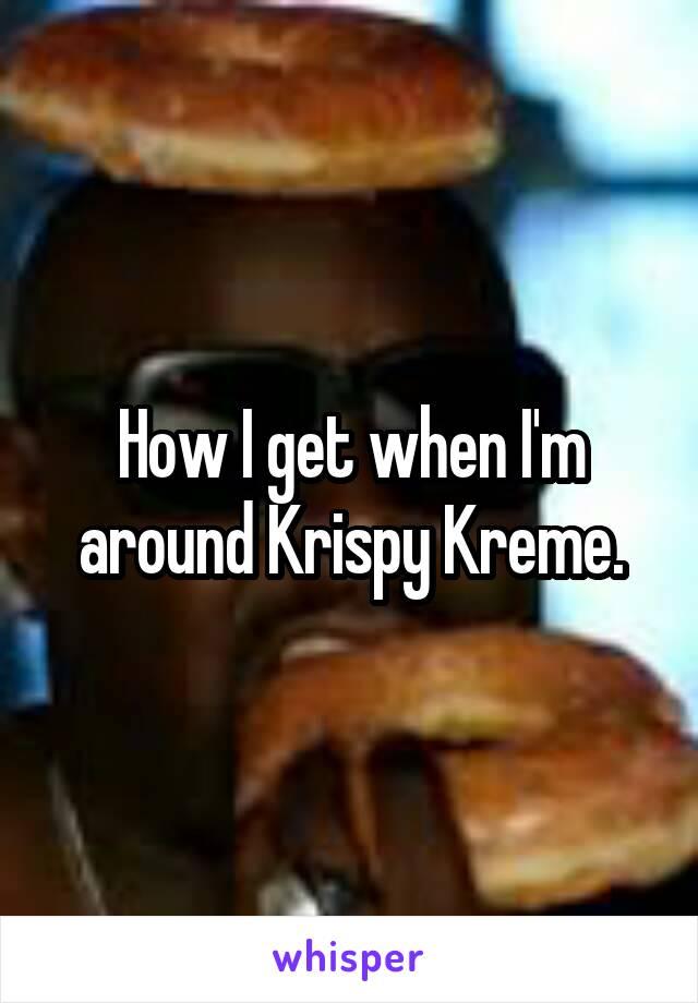 How I get when I'm around Krispy Kreme.