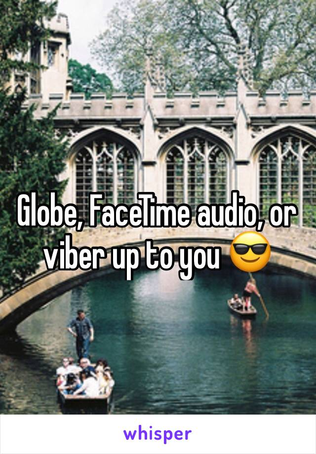 Globe, FaceTime audio, or viber up to you 😎