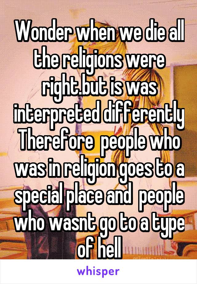 Wonder when we die all the religions were right.but is was interpreted differently Therefore  people who was in religion goes to a special place and  people who wasnt go to a type of hell