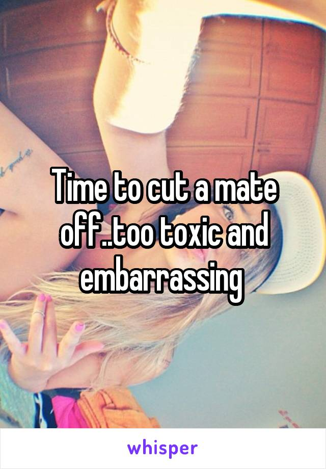 Time to cut a mate off..too toxic and embarrassing