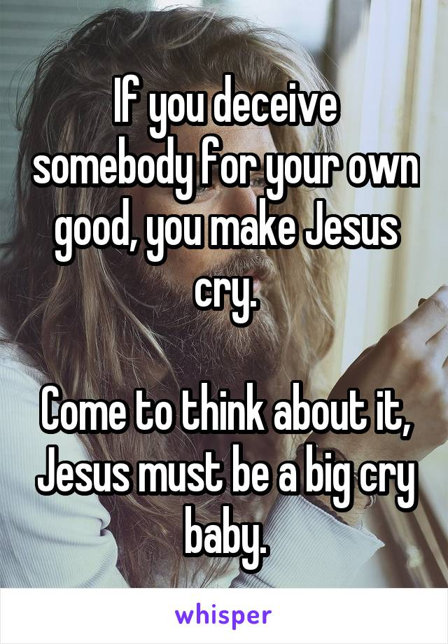 If you deceive somebody for your own good, you make Jesus cry.  Come to think about it, Jesus must be a big cry baby.