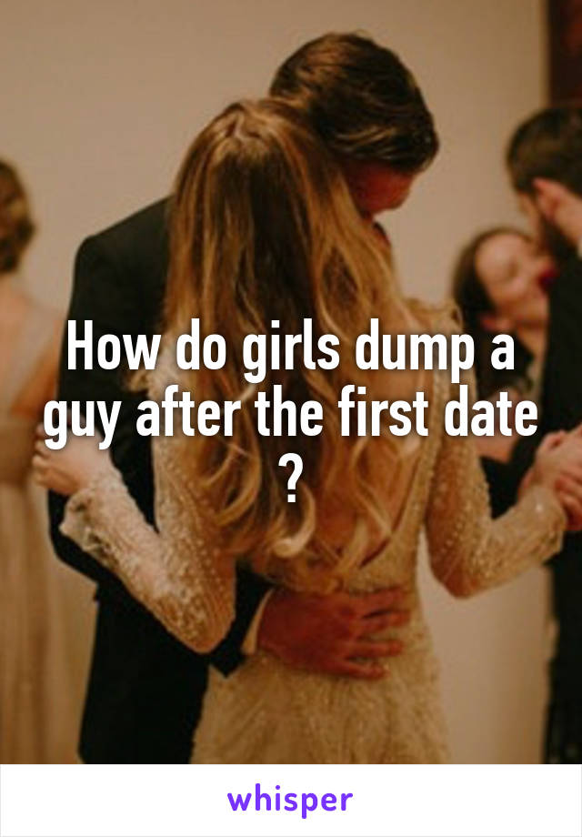How do girls dump a guy after the first date ?