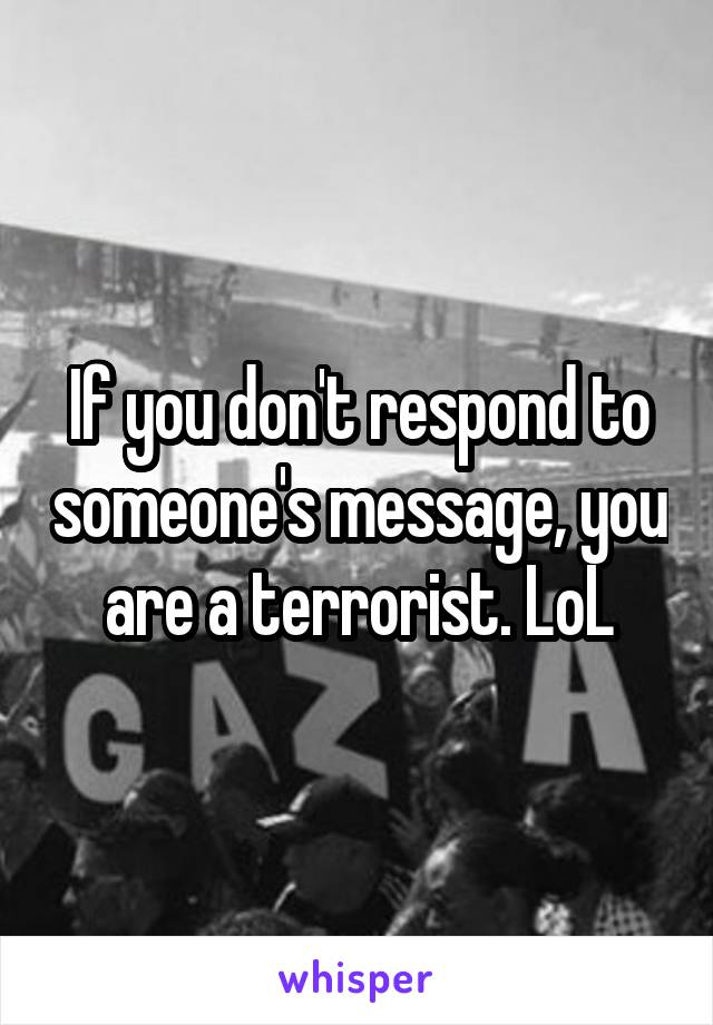 If you don't respond to someone's message, you are a terrorist. LoL
