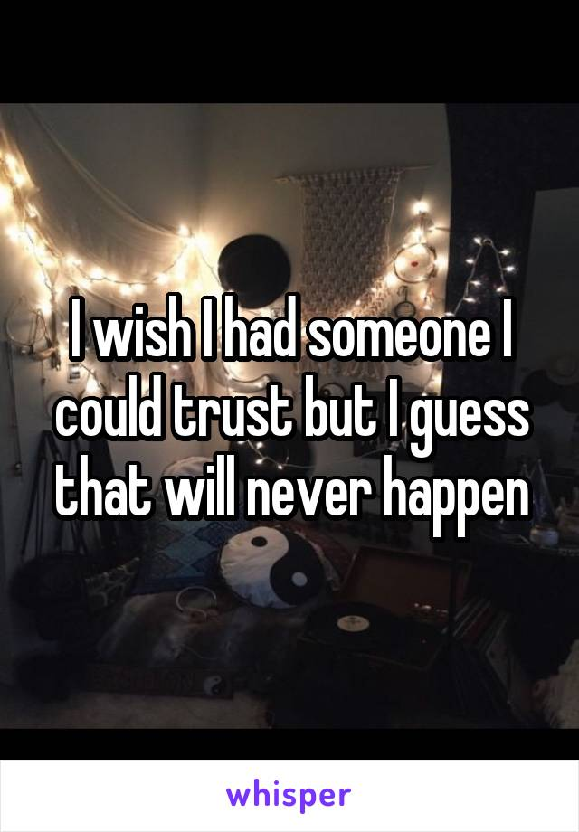 I wish I had someone I could trust but I guess that will never happen