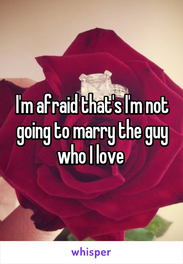 I'm afraid that's I'm not going to marry the guy who I love